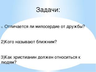 Задачи: Отличается ли милосердие от дружбы? 2)Кого называют ближним? 3)Как хр