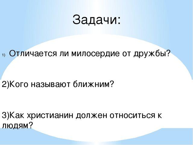 Задачи: Отличается ли милосердие от дружбы? 2)Кого называют ближним? 3)Как хр...