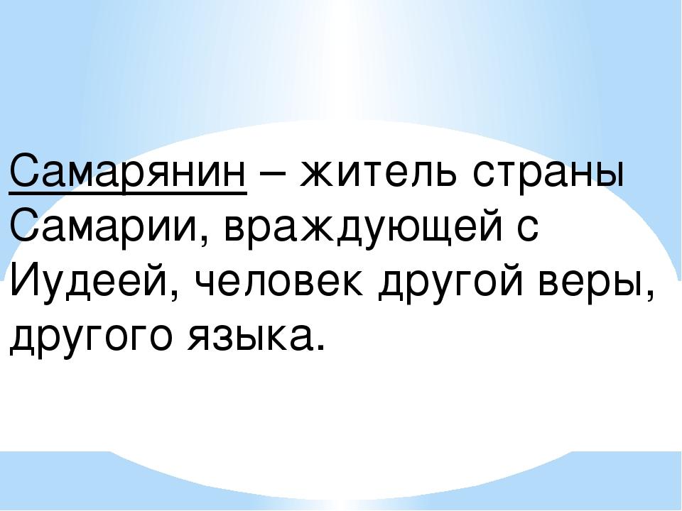 Самарянин – житель страны Самарии, враждующей с Иудеей, человек другой веры,...