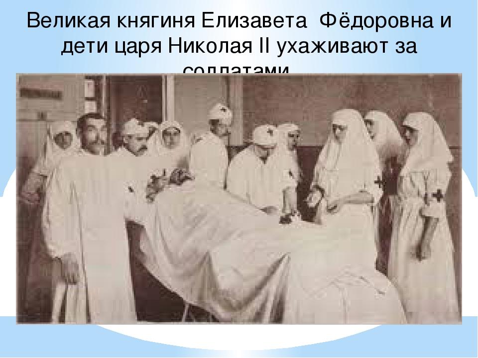 Великая княгиня Елизавета Фёдоровна и дети царя Николая II ухаживают за солда...