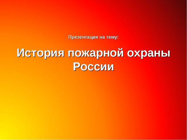 Презентация на тему: История пожарной охраны России