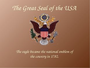 The Great Seal of the USA The eagle became the national emblem of the country