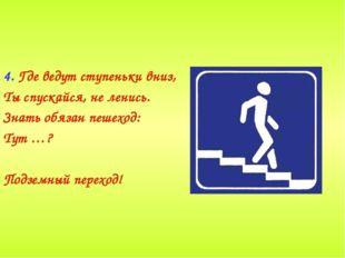 4. Где ведут ступеньки вниз, Ты спускайся, не ленись. Знать обязан пешеход: Т