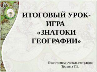 ИТОГОВЫЙ УРОК-ИГРА «ЗНАТОКИ ГЕОГРАФИИ» Подготовила учитель географии Трохина