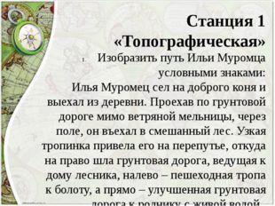 Станция 1 «Топографическая» Изобразить путь Ильи Муромца условными знаками: И