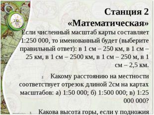 Станция 2 «Математическая» Если численный масштаб карты составляет 1:250 000,