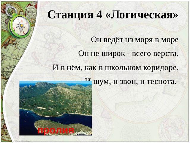Станция 4 «Логическая» Он ведёт из моря в море Он не широк - всего верста, И...
