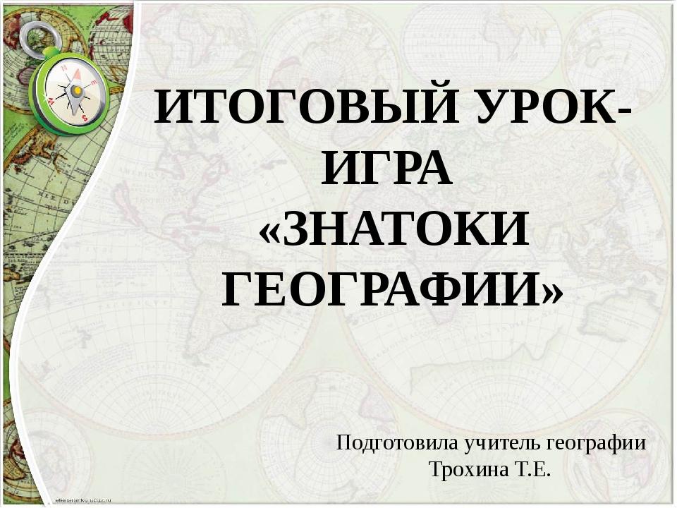 ИТОГОВЫЙ УРОК-ИГРА «ЗНАТОКИ ГЕОГРАФИИ» Подготовила учитель географии Трохина...