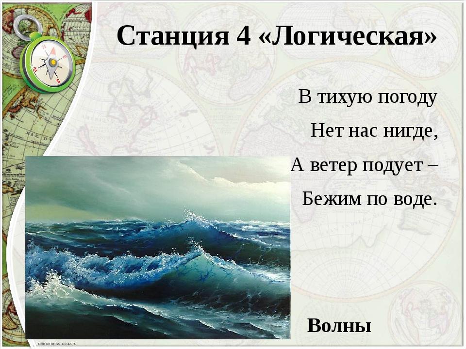 Станция 4 «Логическая» В тихую погоду Нет нас нигде, А ветер подует – Бежим п...