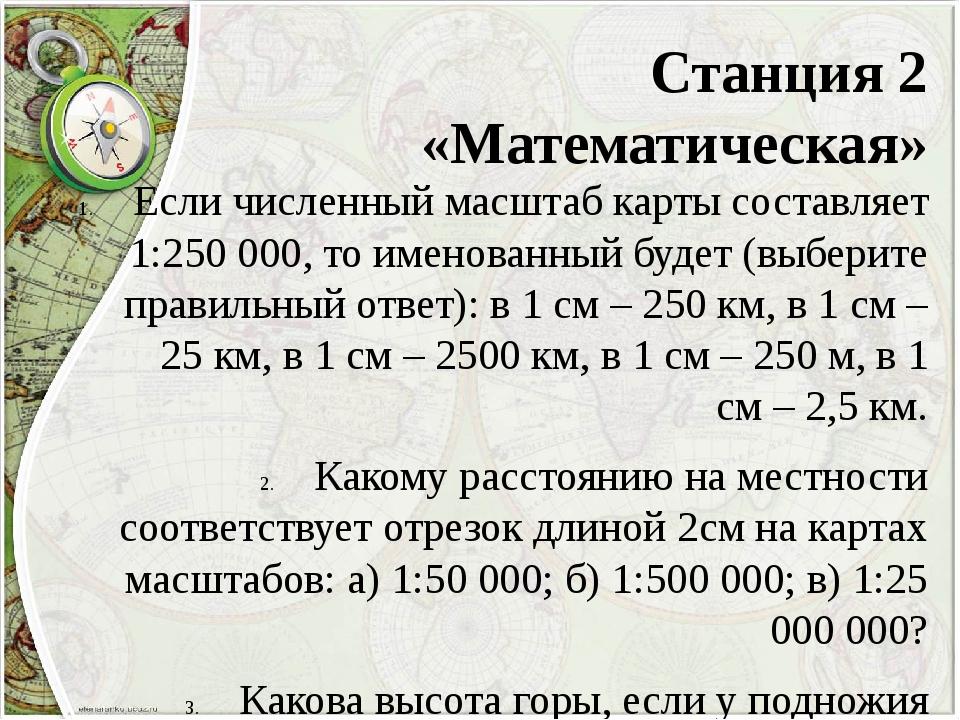 Станция 2 «Математическая» Если численный масштаб карты составляет 1:250 000,...