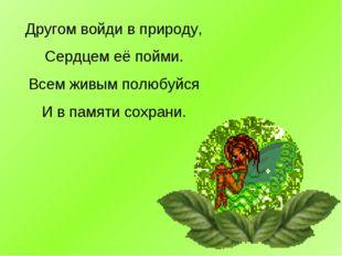 Другом войди в природу, Сердцем её пойми. Всем живым полюбуйся И в памяти сох
