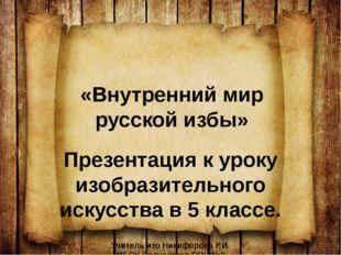 «Внутренний мир русской избы» Презентация к уроку изобразительного искусства