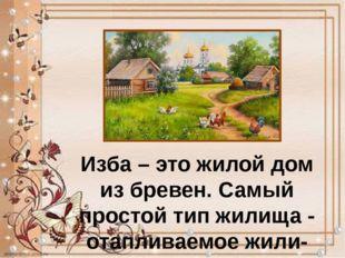 Изба – это жилой дом из бревен. Самый простой тип жилища - отапливаемое жили