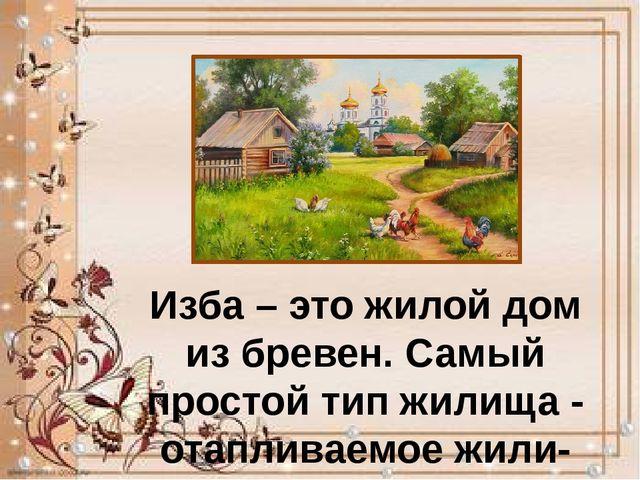 Изба – это жилой дом из бревен. Самый простой тип жилища - отапливаемое жили...