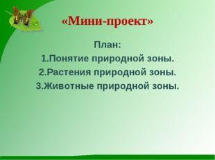 «Мини-проект» План: 1.Понятие природной зоны. 2.Растения природной зоны. 3.Жи