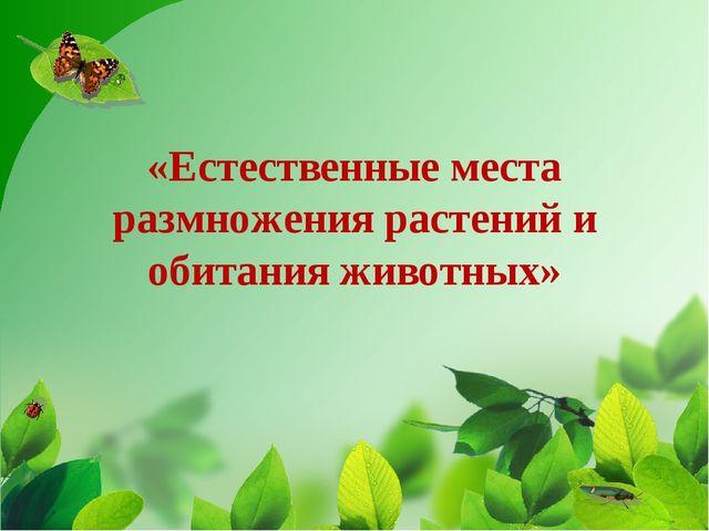 «Естественные места размножения растений и обитания животных»