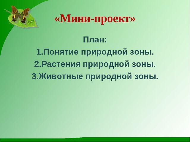 «Мини-проект» План: 1.Понятие природной зоны. 2.Растения природной зоны. 3.Жи...