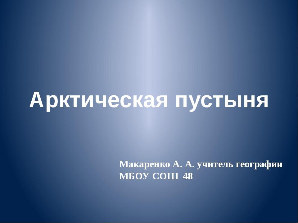 Макаренко А. А. учитель географии МБОУ СОШ 48 Арктическая пустыня