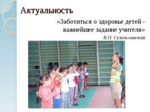 Актуальность «Заботиться о здоровье детей - важнейшее задание учителя» В.О. С