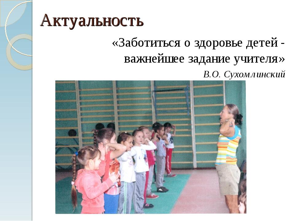 Актуальность «Заботиться о здоровье детей - важнейшее задание учителя» В.О. С...
