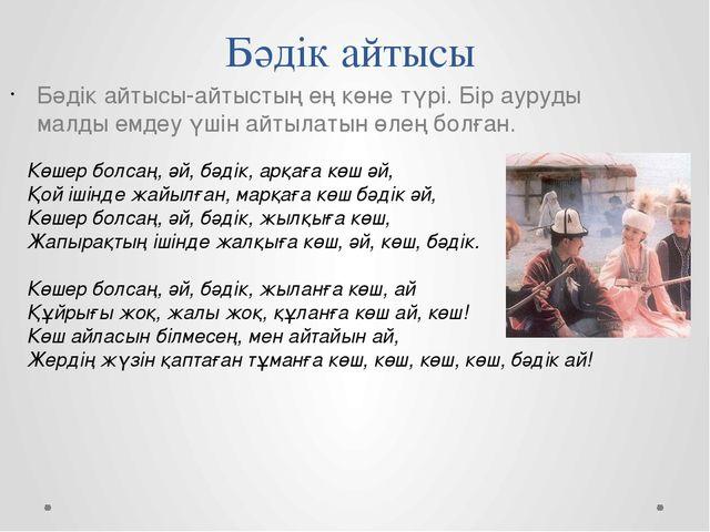 Бәдік айтысы Бәдік айтысы-айтыстың ең көне түрі. Бір ауруды малды емдеу үшін...