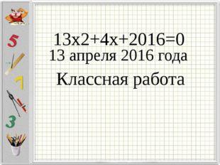 13х2+4х+2016=0 13 апреля 2016 года Классная работа
