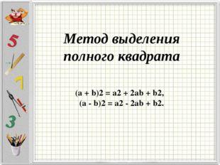 Метод выделения полного квадрата (a + b)2 = a2 + 2ab + b2, (a - b)2 = a2 - 2a