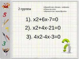 2 группа 1). x2+6x-7=0 2). x2+4x-21=0 3). 4x2-4x-3=0 «Прежде чем сделать - по