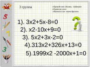 3 группа 1). 3x2+5x-8=0 2). х2-10x+9=0 3). 5x2+3x-2=0 4).313x2+326x+13=0 5).1