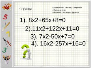 4 группа 1). 8x2+65x+8=0 2).11x2+122x+11=0 3). 7x2-50x+7=0 4). 16x2-257x+16=0
