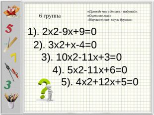 6 группа 1). 2x2-9x+9=0 2). 3x2+x-4=0 3). 10x2-11x+3=0 4). 5x2-11x+6=0 5). 4x