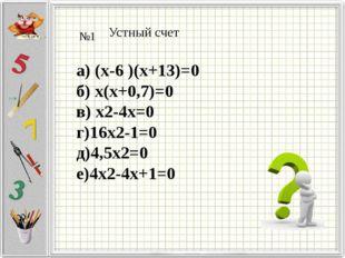Устный счет №1 а) (х-6 )(х+13)=0 б) х(х+0,7)=0 в) х2-4х=0 г)16х2-1=0 д)4,5х2=