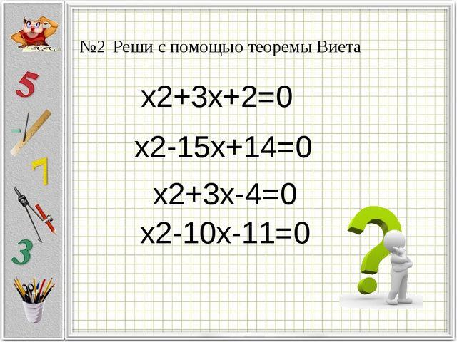 x2+3x+2=0 x2-15x+14=0 x2+3x-4=0 x2-10x-11=0 №2 Реши с помощью теоремы Виета