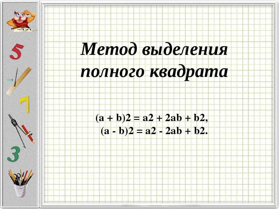 Метод выделения полного квадрата (a + b)2 = a2 + 2ab + b2, (a - b)2 = a2 - 2a...