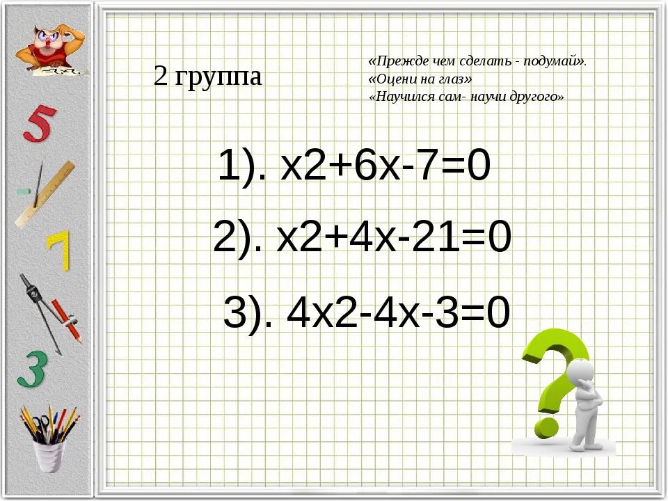 2 группа 1). x2+6x-7=0 2). x2+4x-21=0 3). 4x2-4x-3=0 «Прежде чем сделать - по...