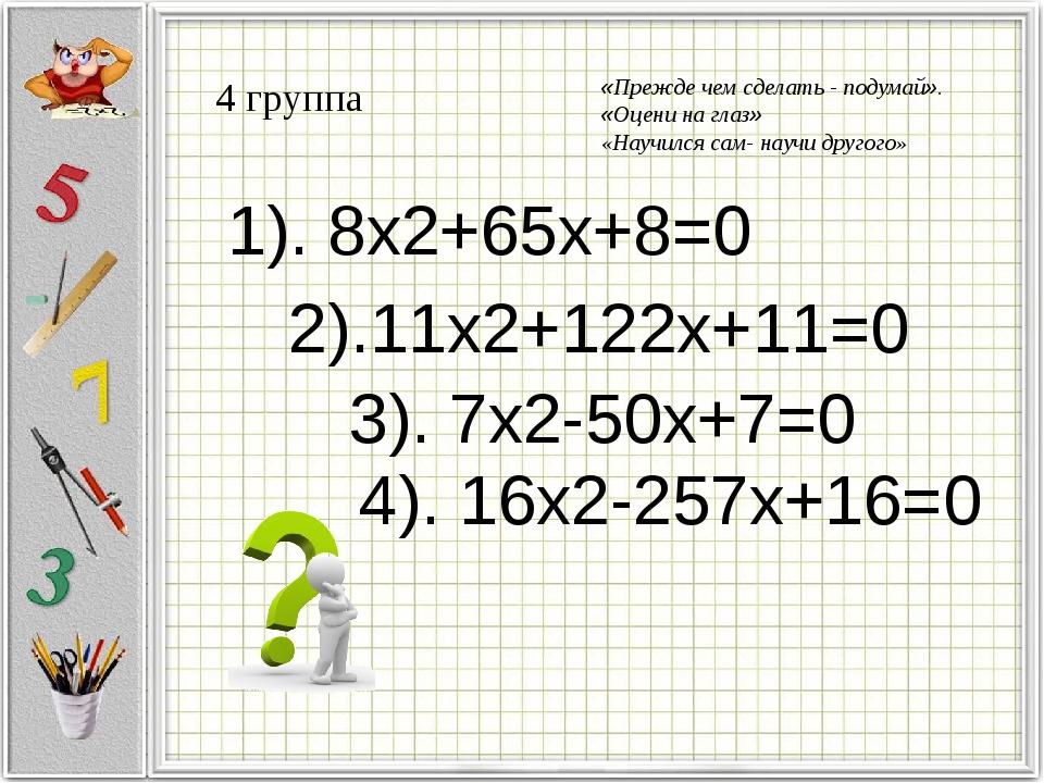 4 группа 1). 8x2+65x+8=0 2).11x2+122x+11=0 3). 7x2-50x+7=0 4). 16x2-257x+16=0...