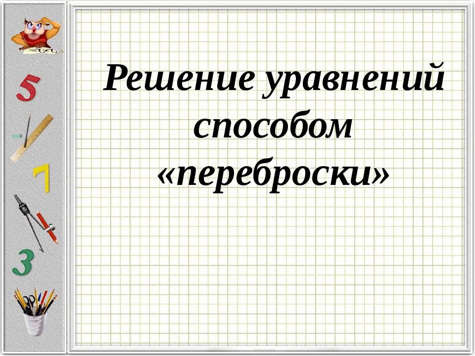 Решение уравнений способом «переброски»
