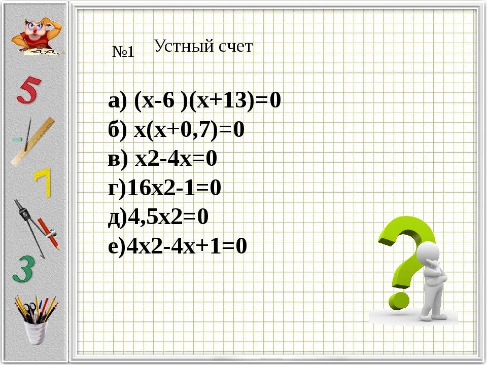 Устный счет №1 а) (х-6 )(х+13)=0 б) х(х+0,7)=0 в) х2-4х=0 г)16х2-1=0 д)4,5х2=...