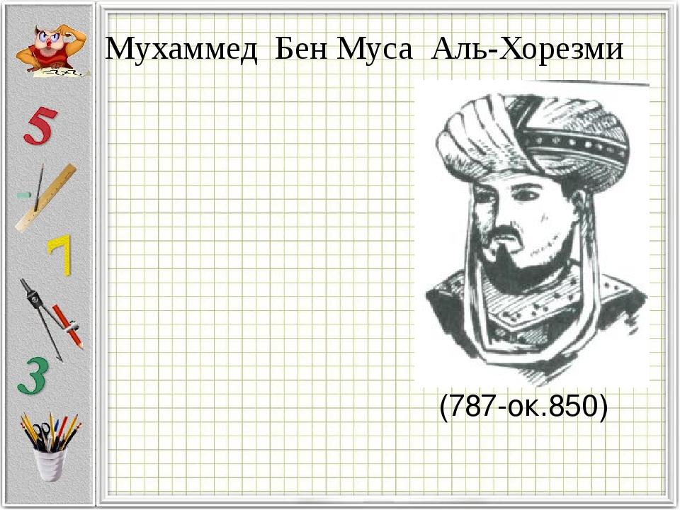Мухаммед Бен Муса Аль-Хорезми (787-ок.850)
