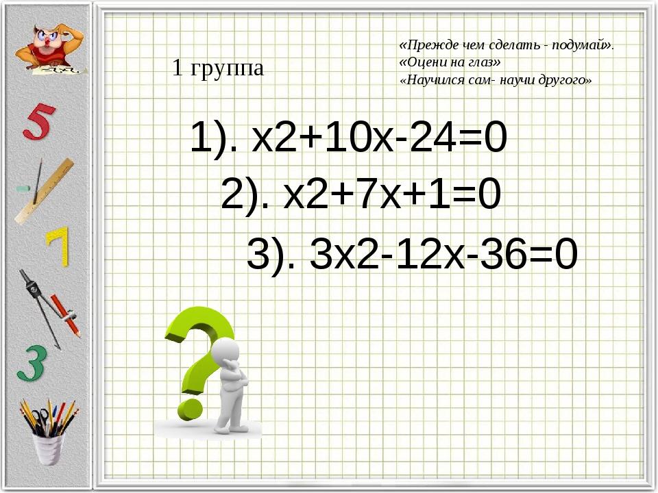 1 группа 1). x2+10x-24=0 2). x2+7x+1=0 3). 3x2-12x-36=0 «Прежде чем сделать -...