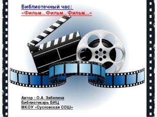 Библиотечный час: «Фильм...Фильм...Фильм...» Автор : О.А. Забелина Библиотека