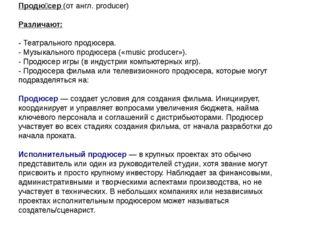 Продю́сер (от англ. producer) Различают: - Театрального продюсера. - Музыкал
