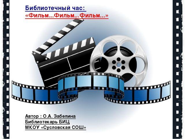 Библиотечный час: «Фильм...Фильм...Фильм...» Автор : О.А. Забелина Библиотека...