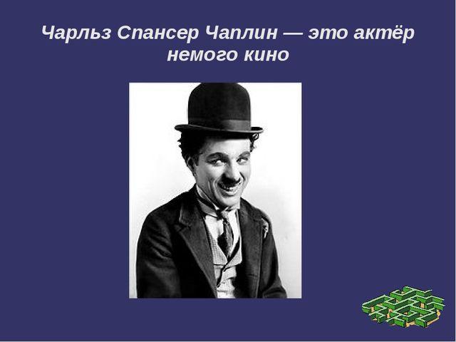 Чарльз Спансер Чаплин — это актёр немого кино Чарльз Спенсер Чаплин