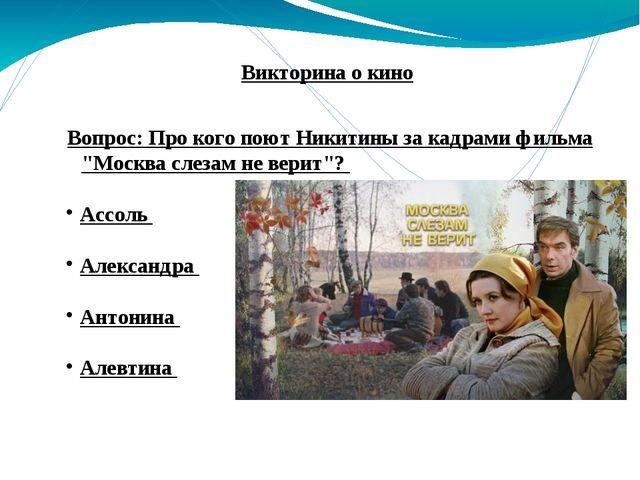 """Вопрос: Про кого поют Никитины за кадрами фильма """"Москва слезам не верит""""? Ас..."""