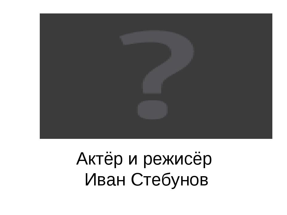 Актёр и режисёр Иван Стебунов