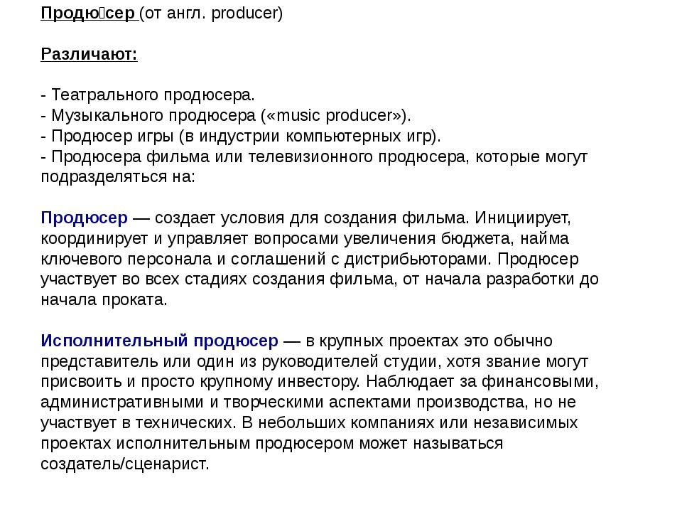 Продю́сер (от англ. producer) Различают: - Театрального продюсера. - Музыкал...