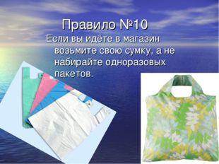 Правило №10 Если вы идёте в магазин возьмите свою сумку, а не набирайте одно