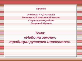 Проект ученицы 4 «Д» класса Михневской начальной школы Ступинского района Ег