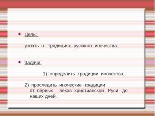 Цель: узнать о традициях русского иночества. Задачи: 1) определить традиции